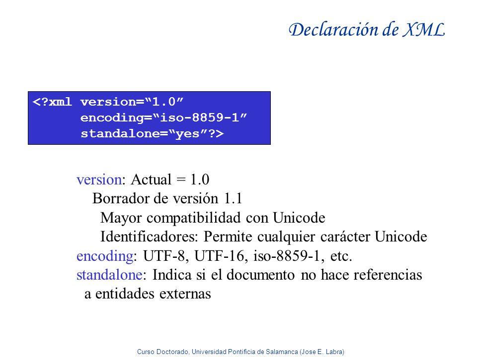 Curso Doctorado, Universidad Pontificia de Salamanca (Jose E. Labra) Declaración de XML <?xml version=1.0 encoding=iso-8859-1 standalone=yes?> version