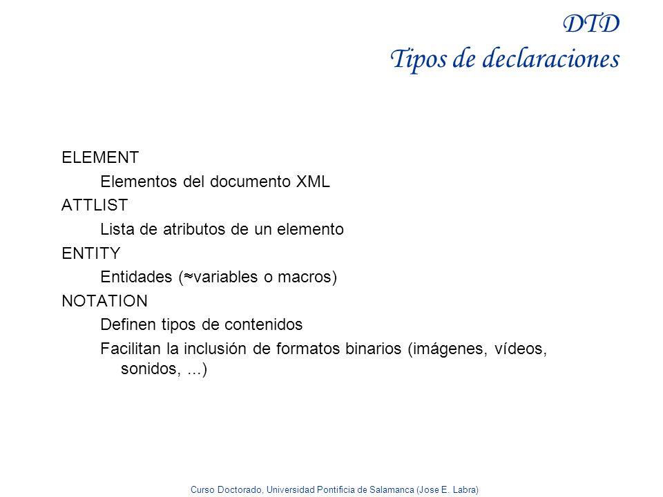 Curso Doctorado, Universidad Pontificia de Salamanca (Jose E. Labra) DTD Tipos de declaraciones ELEMENT Elementos del documento XML ATTLIST Lista de a