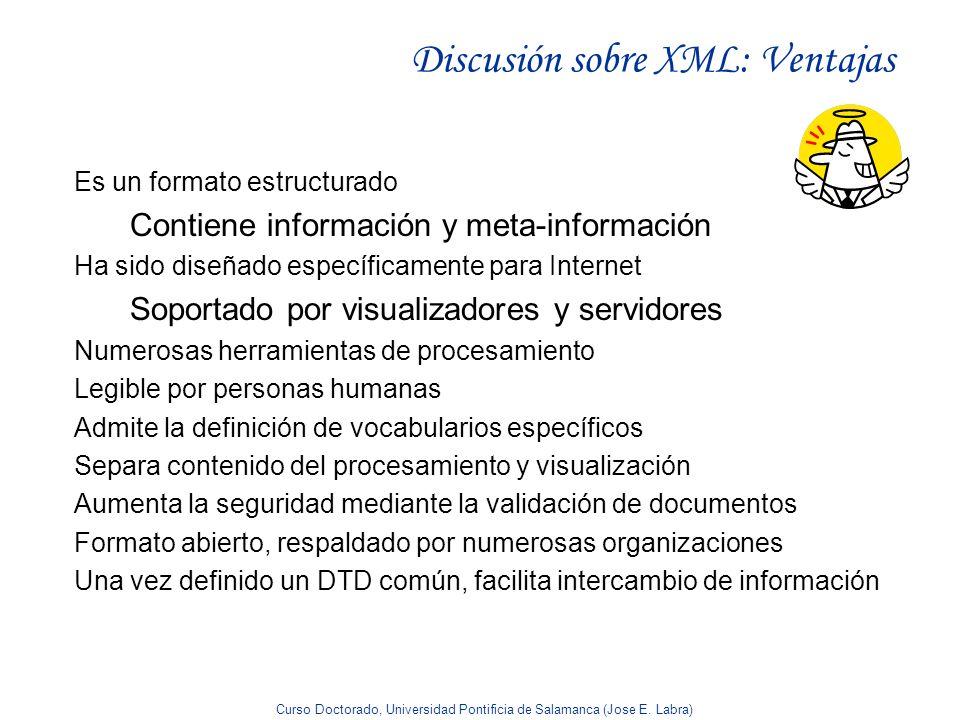 Curso Doctorado, Universidad Pontificia de Salamanca (Jose E. Labra) Discusión sobre XML: Ventajas Es un formato estructurado Contiene información y m