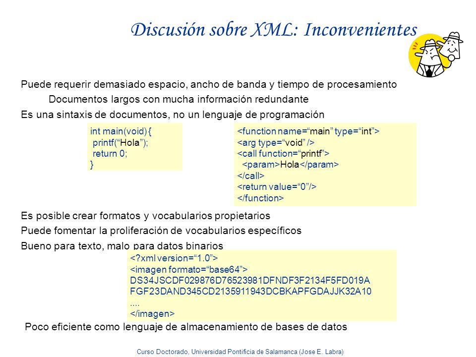 Curso Doctorado, Universidad Pontificia de Salamanca (Jose E. Labra) Discusión sobre XML: Inconvenientes Puede requerir demasiado espacio, ancho de ba