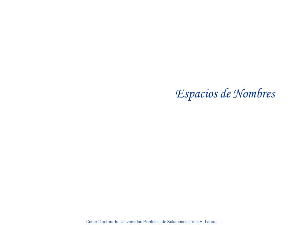 Curso Doctorado, Universidad Pontificia de Salamanca (Jose E. Labra) Espacios de Nombres