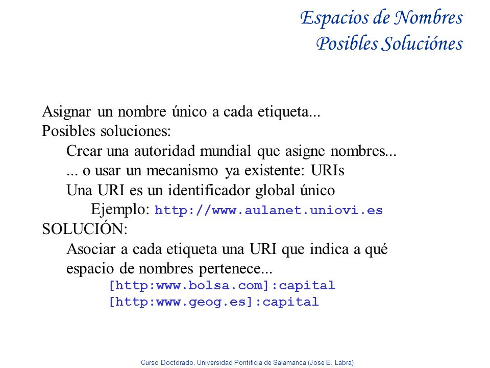Curso Doctorado, Universidad Pontificia de Salamanca (Jose E. Labra) Espacios de Nombres Posibles Soluciónes Asignar un nombre único a cada etiqueta..