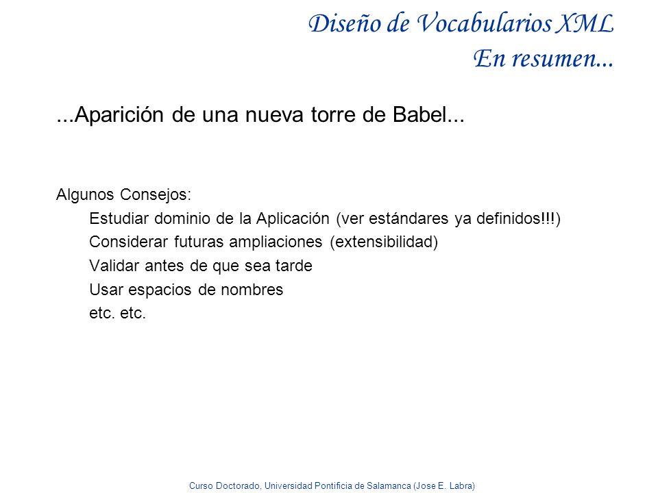 Curso Doctorado, Universidad Pontificia de Salamanca (Jose E. Labra) Diseño de Vocabularios XML En resumen... Algunos Consejos: Estudiar dominio de la