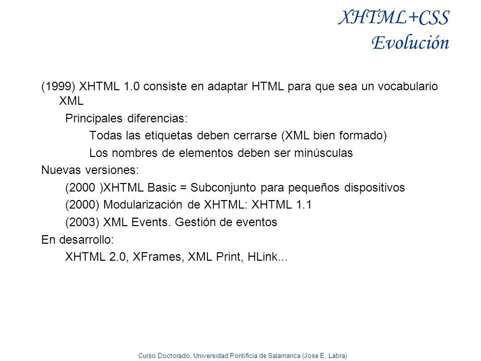 Curso Doctorado, Universidad Pontificia de Salamanca (Jose E. Labra) XHTML+CSS Evolución (1999) XHTML 1.0 consiste en adaptar HTML para que sea un voc