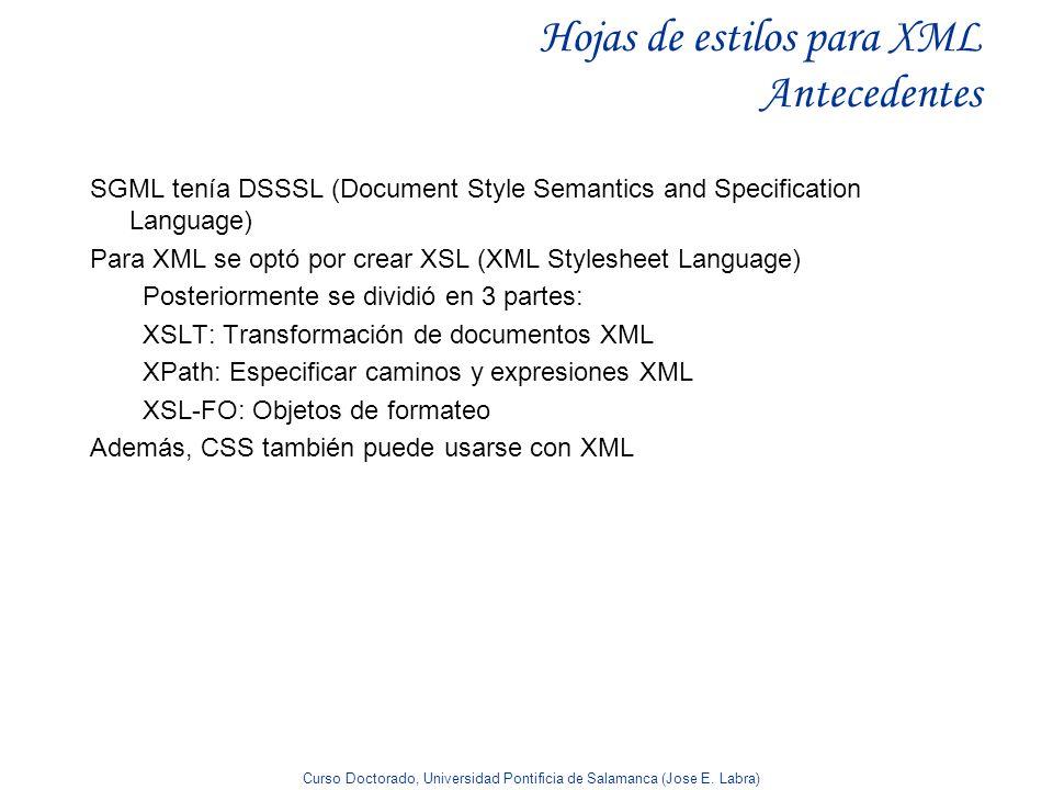 Curso Doctorado, Universidad Pontificia de Salamanca (Jose E. Labra) Hojas de estilos para XML Antecedentes SGML tenía DSSSL (Document Style Semantics