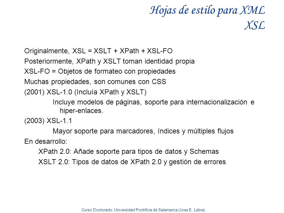 Curso Doctorado, Universidad Pontificia de Salamanca (Jose E. Labra) Hojas de estilo para XML XSL Originalmente, XSL = XSLT + XPath + XSL-FO Posterior