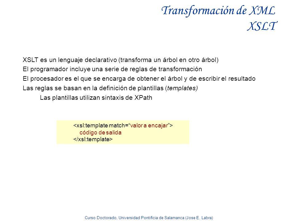 Curso Doctorado, Universidad Pontificia de Salamanca (Jose E. Labra) Transformación de XML XSLT XSLT es un lenguaje declarativo (transforma un árbol e