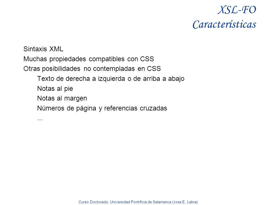 Curso Doctorado, Universidad Pontificia de Salamanca (Jose E. Labra) XSL-FO Características Sintaxis XML Muchas propiedades compatibles con CSS Otras