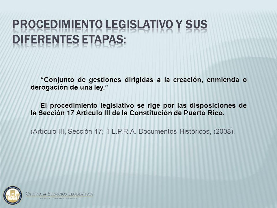Conjunto de gestiones dirigidas a la creación, enmienda o derogación de una ley. El procedimiento legislativo se rige por las disposiciones de la Secc