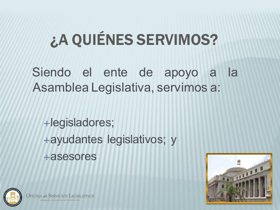 Siendo el ente de apoyo a la Asamblea Legislativa, servimos a: legisladores; ayudantes legislativos; y asesores ¿A QUIÉNES SERVIMOS?
