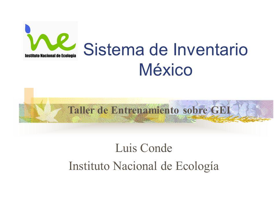 Sistema de Inventario México Luis Conde Instituto Nacional de Ecología Taller de Entrenamiento sobre GEI