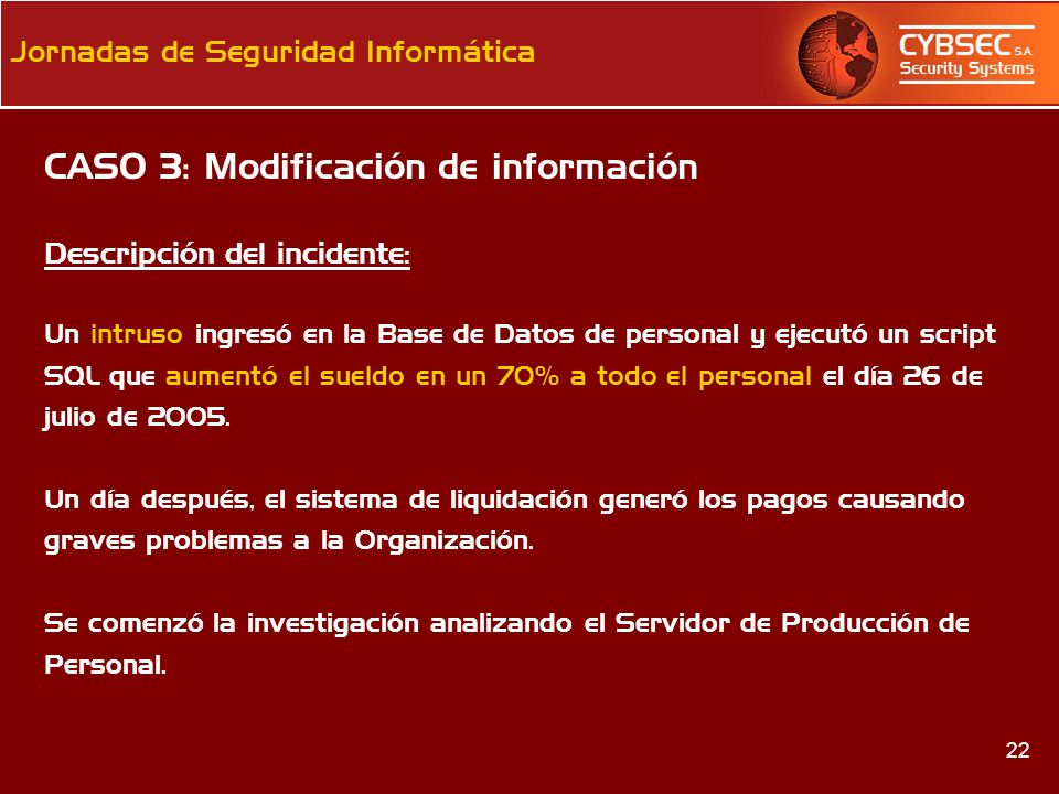 22 Jornadas de Seguridad Informática CASO 3: Modificación de información Descripción del incidente: Un intruso ingresó en la Base de Datos de personal