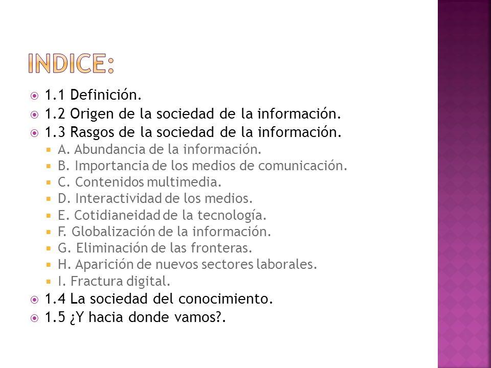 1.1 Definición. 1.2 Origen de la sociedad de la información. 1.3 Rasgos de la sociedad de la información. A. Abundancia de la información. B. Importan