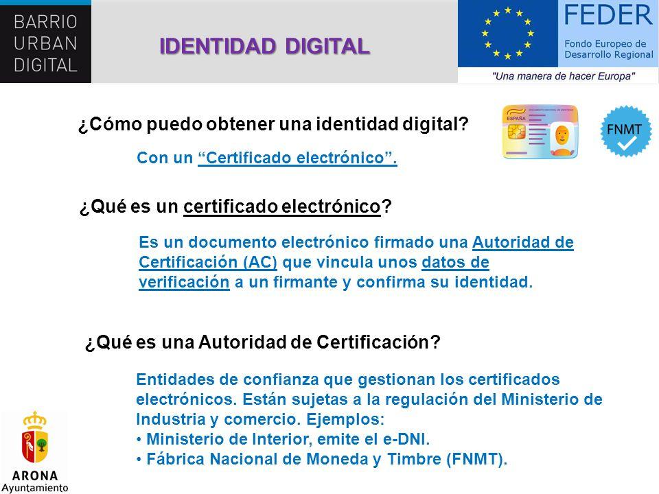 IDENTIDAD DIGITAL ¿Cómo puedo obtener una identidad digital? Con un Certificado electrónico. Es un documento electrónico firmado una Autoridad de Cert