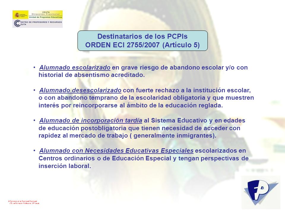 © Francisco Javier Rodríguez Rodríguez ATD de Formación Profesional. DP Ceuta Destinatarios de los PCPIs ORDEN ECI 2755/2007 (Artículo 5) Alumnado esc