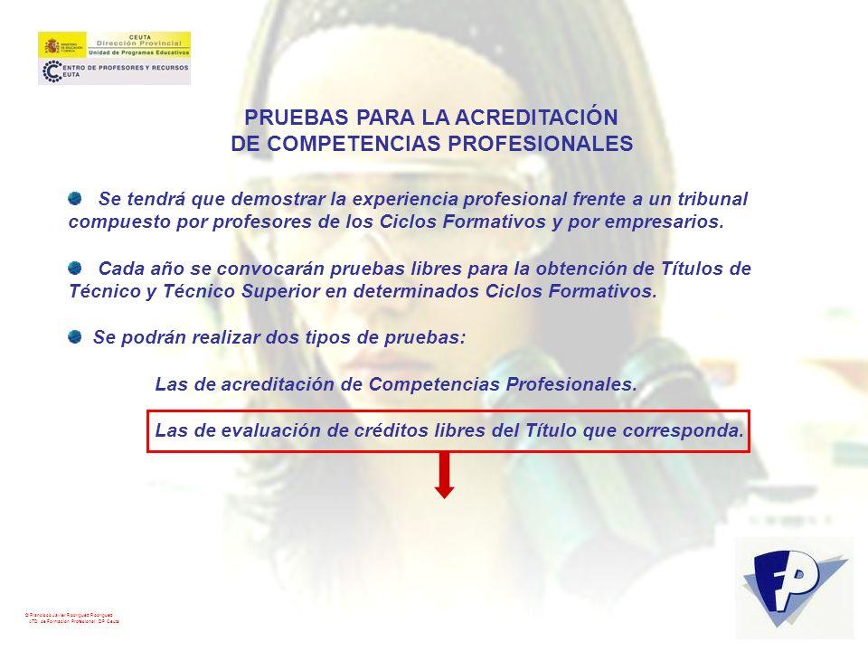 © Francisco Javier Rodríguez Rodríguez ATD de Formación Profesional. DP Ceuta PRUEBAS PARA LA ACREDITACIÓN DE COMPETENCIAS PROFESIONALES Se tendrá que