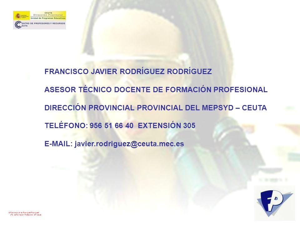 © Francisco Javier Rodríguez Rodríguez ATD de Formación Profesional. DP Ceuta FRANCISCO JAVIER RODRÍGUEZ RODRÍGUEZ ASESOR TÉCNICO DOCENTE DE FORMACIÓN