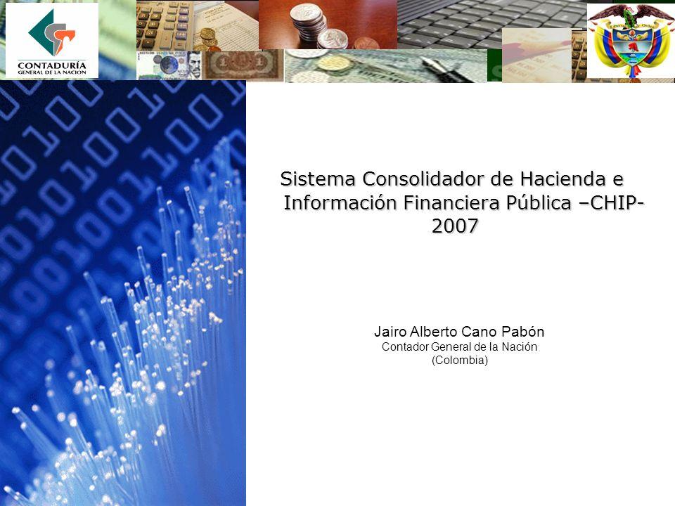 Sistema Consolidador de Hacienda e Información Financiera Pública –CHIP- 2007 2007 Jairo Alberto Cano Pabón Contador General de la Nación (Colombia)