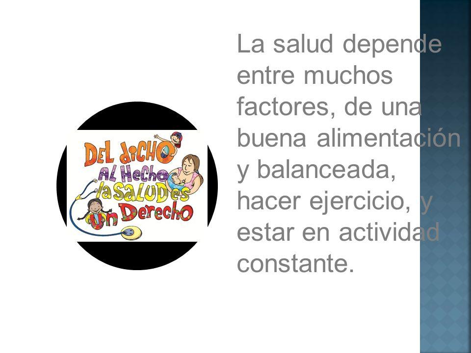 La salud depende entre muchos factores, de una buena alimentación y balanceada, hacer ejercicio, y estar en actividad constante.