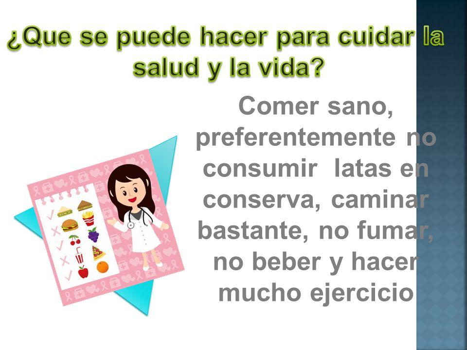 Comer sano, preferentemente no consumir latas en conserva, caminar bastante, no fumar, no beber y hacer mucho ejercicio