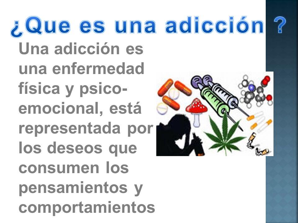 Una adicción es una enfermedad física y psico- emocional, está representada por los deseos que consumen los pensamientos y comportamientos