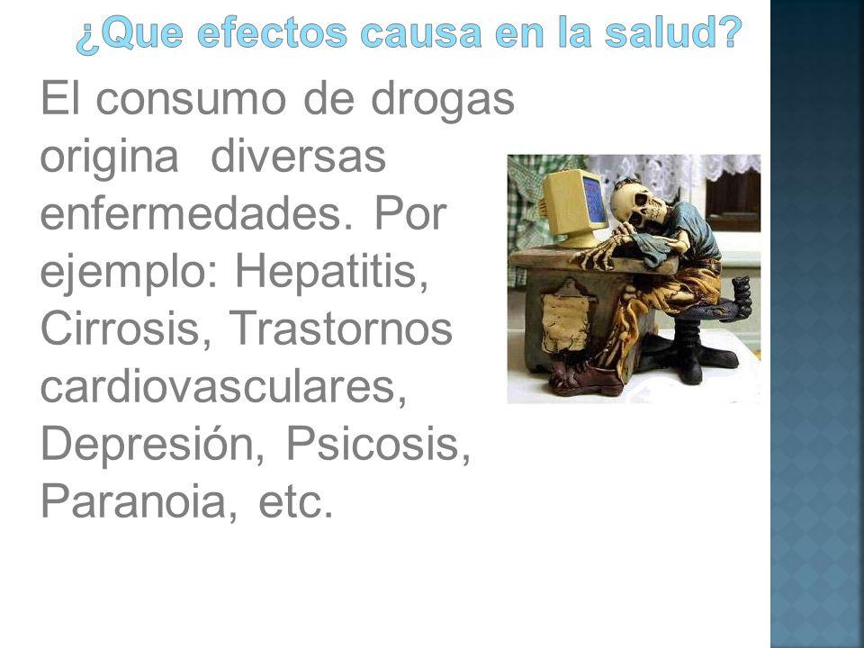 El consumo de drogas origina diversas enfermedades. Por ejemplo: Hepatitis, Cirrosis, Trastornos cardiovasculares, Depresión, Psicosis, Paranoia, etc.