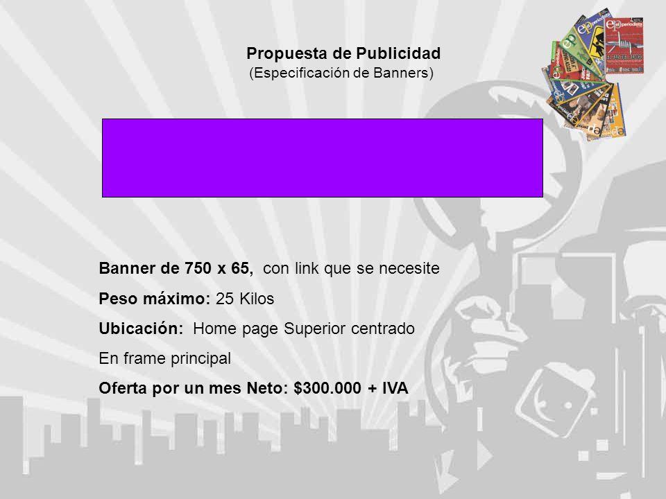 Propuesta de Publicidad (Especificación de Banners) Banner de 750 x 65, con link que se necesite Peso máximo: 25 Kilos Ubicación: Home page Superior centrado En frame principal Oferta por un mes Neto: $300.000 + IVA