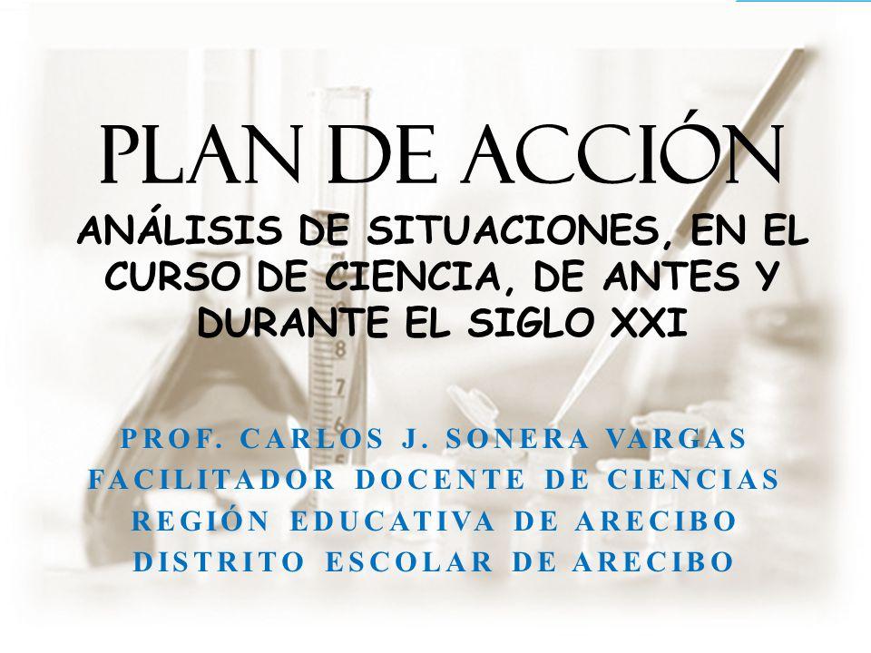PLAN DE ACCIÓN ANÁLISIS DE SITUACIONES, EN EL CURSO DE CIENCIA, DE ANTES Y DURANTE EL SIGLO XXI PROF. CARLOS J. SONERA VARGAS FACILITADOR DOCENTE DE C