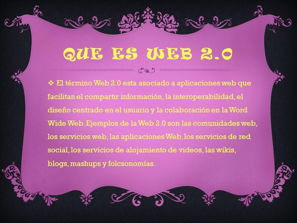 QUE ES WEB 2.0 El término Web 2.0 esta asociado a aplicaciones web que facilitan el compartir información, la interoperabilidad, el diseño centrado en el usuario y la colaboración en la Word Wide Web.