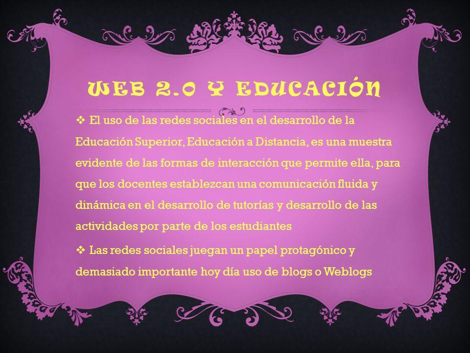 WEB 2.0 Y EDUCACIÓN El uso de las redes sociales en el desarrollo de la Educación Superior, Educación a Distancia, es una muestra evidente de las formas de interacción que permite ella, para que los docentes establezcan una comunicación fluida y dinámica en el desarrollo de tutorías y desarrollo de las actividades por parte de los estudiantes Las redes sociales juegan un papel protagónico y demasiado importante hoy día uso de blogs o Weblogs