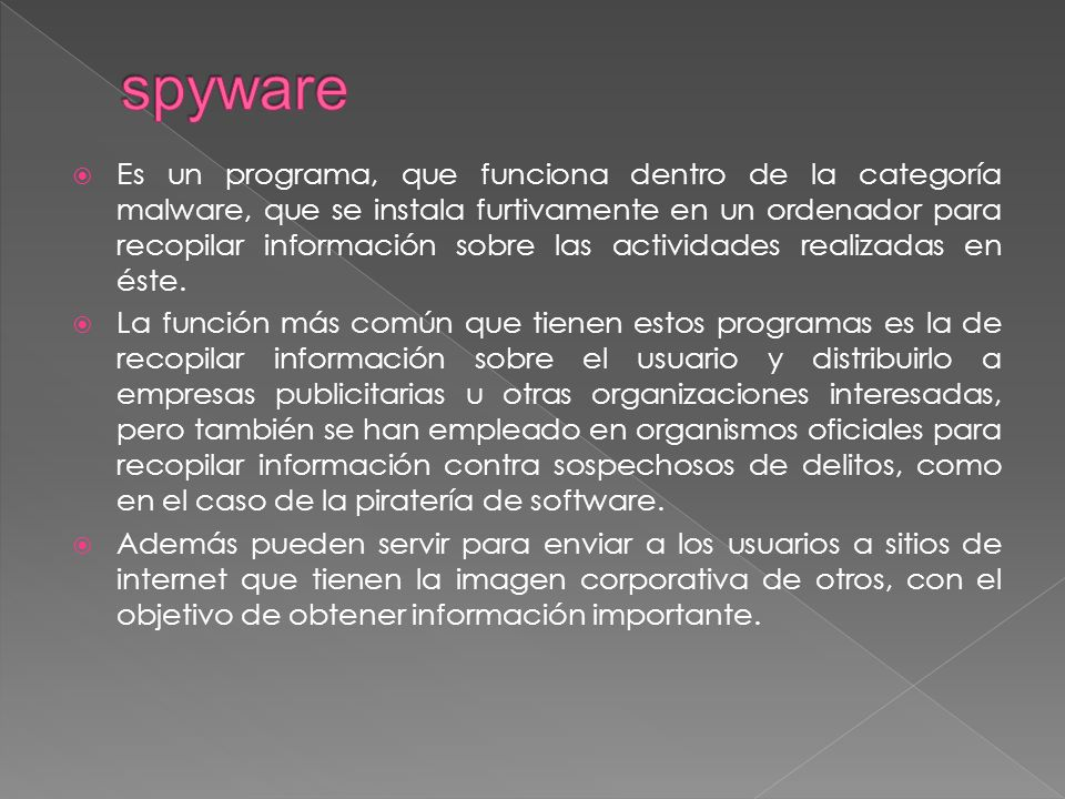 Es un programa, que funciona dentro de la categoría malware, que se instala furtivamente en un ordenador para recopilar información sobre las actividades realizadas en éste.