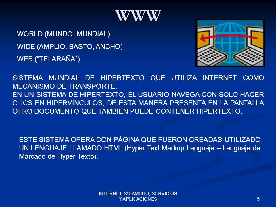 5 INTERNET, SU ÁMBITO, SERVICIOS Y APLICACIONES WWW WORLD (MUNDO, MUNDIAL) WIDE (AMPLIO, BASTO, ANCHO) WEB (TELARAÑA) SISTEMA MUNDIAL DE HIPERTEXTO QUE UTILIZA INTERNET COMO MECANISMO DE TRANSPORTE.