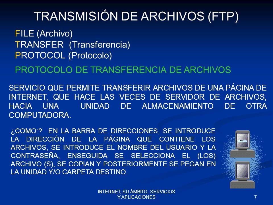 7 INTERNET, SU ÁMBITO, SERVICIOS Y APLICACIONES FILE (Archivo) TRANSFER (Transferencia) PROTOCOL (Protocolo) PROTOCOLO DE TRANSFERENCIA DE ARCHIVOS TRANSMISIÓN DE ARCHIVOS (FTP) SERVICIO QUE PERMITE TRANSFERIR ARCHIVOS DE UNA PÁGINA DE INTERNET, QUE HACE LAS VECES DE SERVIDOR DE ARCHIVOS, HACIA UNA UNIDAD DE ALMACENAMIENTO DE OTRA COMPUTADORA.