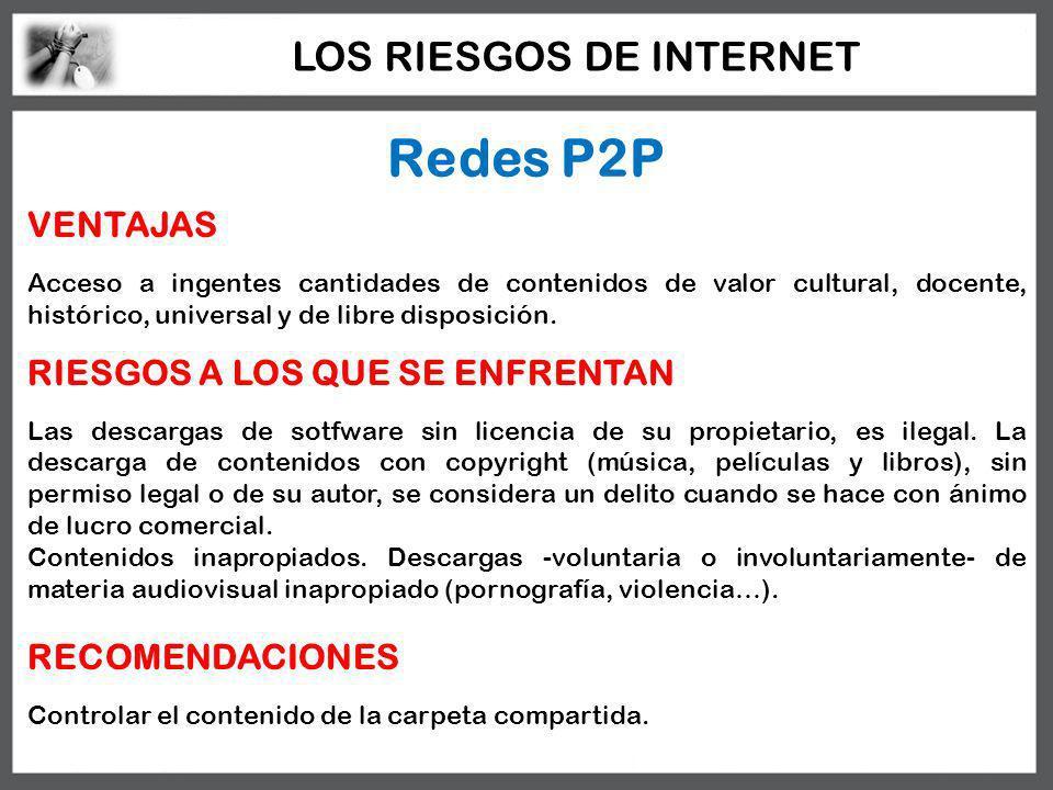 Redes P2P VENTAJAS Acceso a ingentes cantidades de contenidos de valor cultural, docente, histórico, universal y de libre disposición. RIESGOS A LOS Q