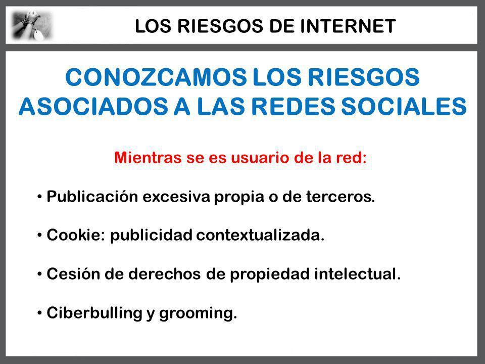CONOZCAMOS LOS RIESGOS ASOCIADOS A LAS REDES SOCIALES Mientras se es usuario de la red: Publicación excesiva propia o de terceros. Cookie: publicidad