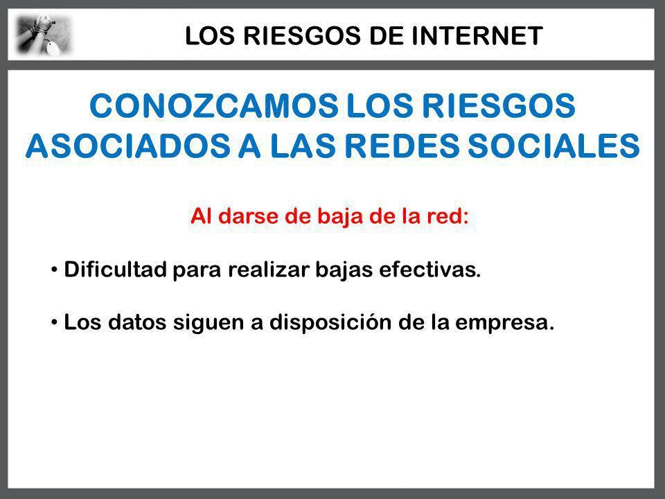 CONOZCAMOS LOS RIESGOS ASOCIADOS A LAS REDES SOCIALES Al darse de baja de la red: Dificultad para realizar bajas efectivas. Los datos siguen a disposi