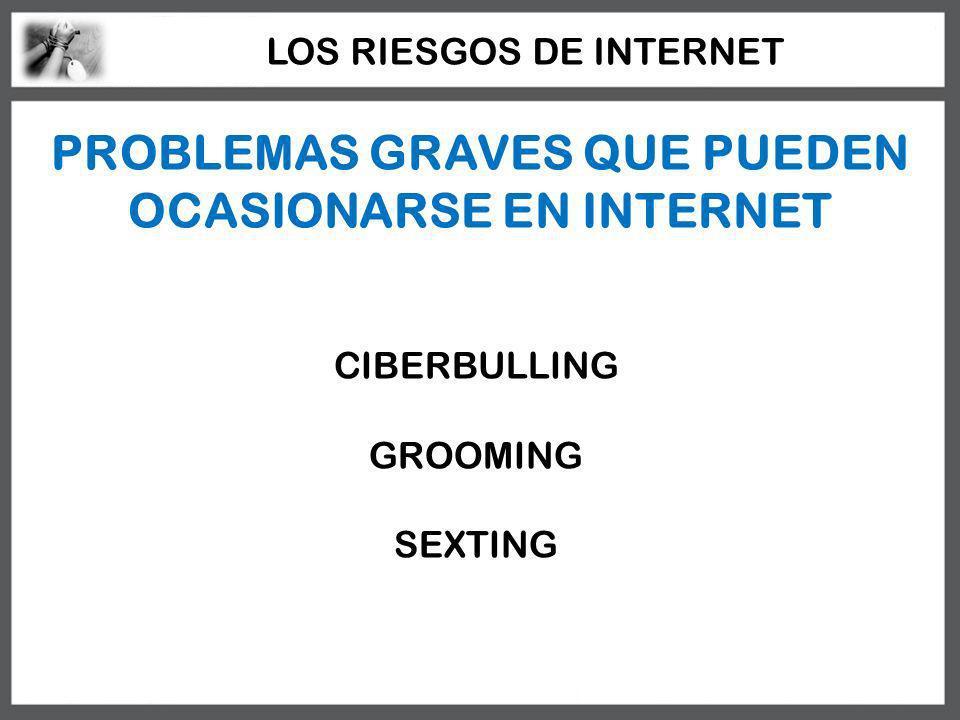 PROBLEMAS GRAVES QUE PUEDEN OCASIONARSE EN INTERNET CIBERBULLING GROOMING SEXTING LOS RIESGOS DE INTERNET
