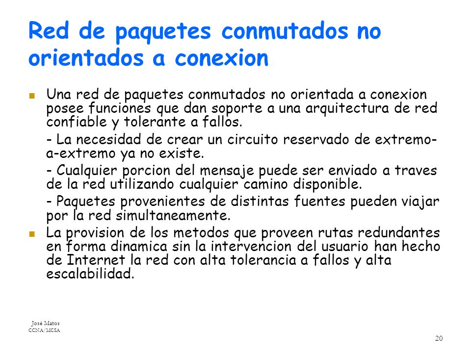 José Matos CCNA/MCSA 20 Red de paquetes conmutados no orientados a conexion Una red de paquetes conmutados no orientada a conexion posee funciones que dan soporte a una arquitectura de red confiable y tolerante a fallos.