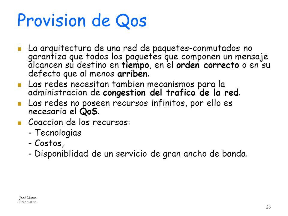 José Matos CCNA/MCSA 26 Provision de Qos La arquitectura de una red de paquetes-conmutados no garantiza que todos los paquetes que componen un mensaje alcancen su destino en tiempo, en el orden correcto o en su defecto que al menos arriben.