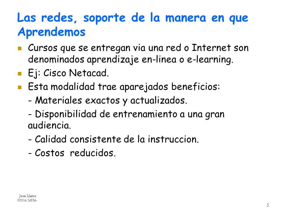 José Matos CCNA/MCSA 5 Las redes, soporte de la manera en que Aprendemos Cursos que se entregan via una red o Internet son denominados aprendizaje en-linea o e-learning.