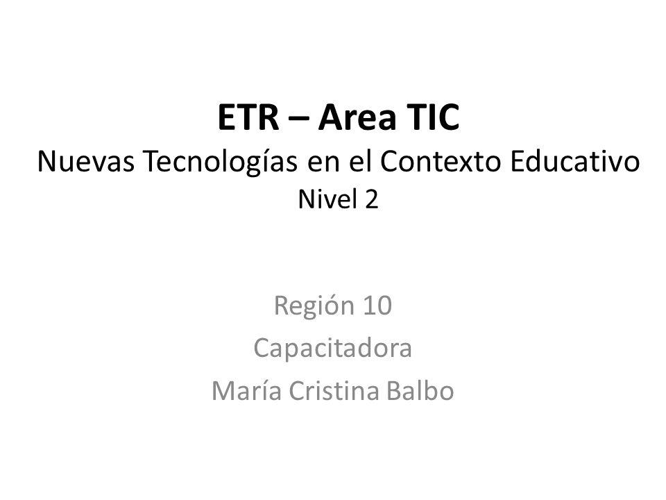 ETR – Area TIC Nuevas Tecnologías en el Contexto Educativo Nivel 2 Región 10 Capacitadora María Cristina Balbo