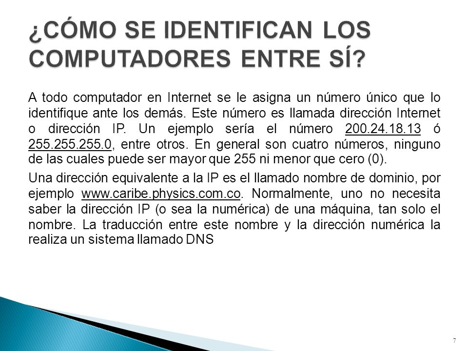 A todo computador en Internet se le asigna un número único que lo identifique ante los demás. Este número es llamada dirección Internet o dirección IP