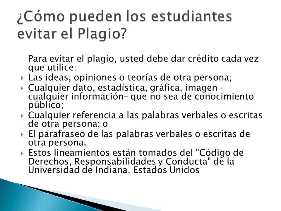 Para evitar el plagio, usted debe dar crédito cada vez que utilice: Las ideas, opiniones o teorías de otra persona; Cualquier dato, estadística, gráfi