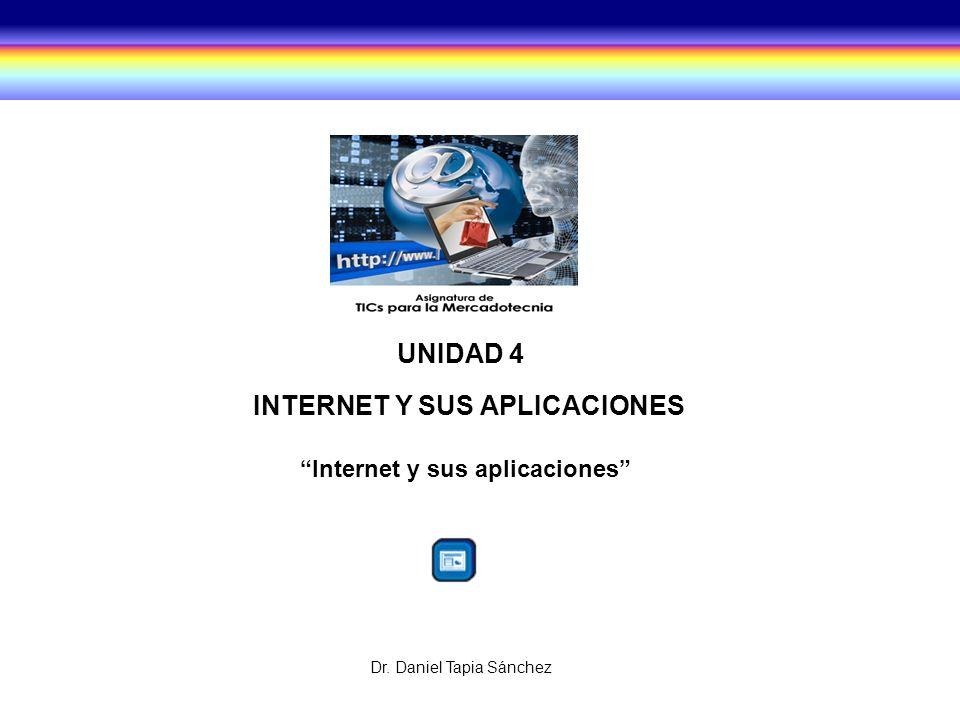 UNIDAD 4 INTERNET Y SUS APLICACIONES Internet y sus aplicaciones Dr. Daniel Tapia Sánchez