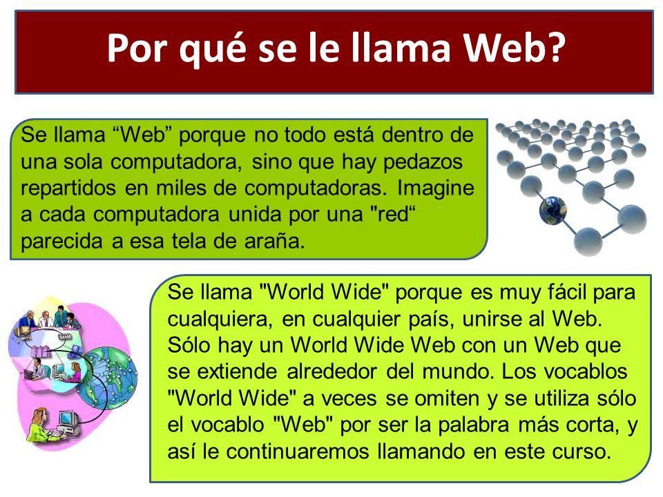 Por qué se le llama Web? Se llama Web porque no todo está dentro de una sola computadora, sino que hay pedazos repartidos en miles de computadoras. Im