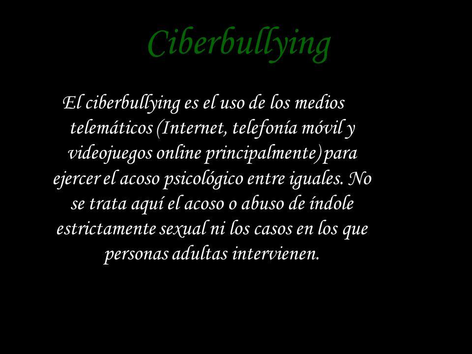 Ciberbullying El ciberbullying es el uso de los medios telemáticos (Internet, telefonía móvil y videojuegos online principalmente) para ejercer el acoso psicológico entre iguales.