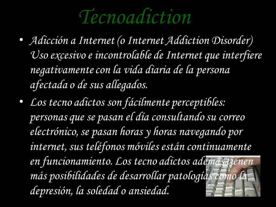 Tecnoadiction Adicción a Internet (o Internet Addiction Disorder) Uso excesivo e incontrolable de Internet que interfiere negativamente con la vida diaria de la persona afectada o de sus allegados.