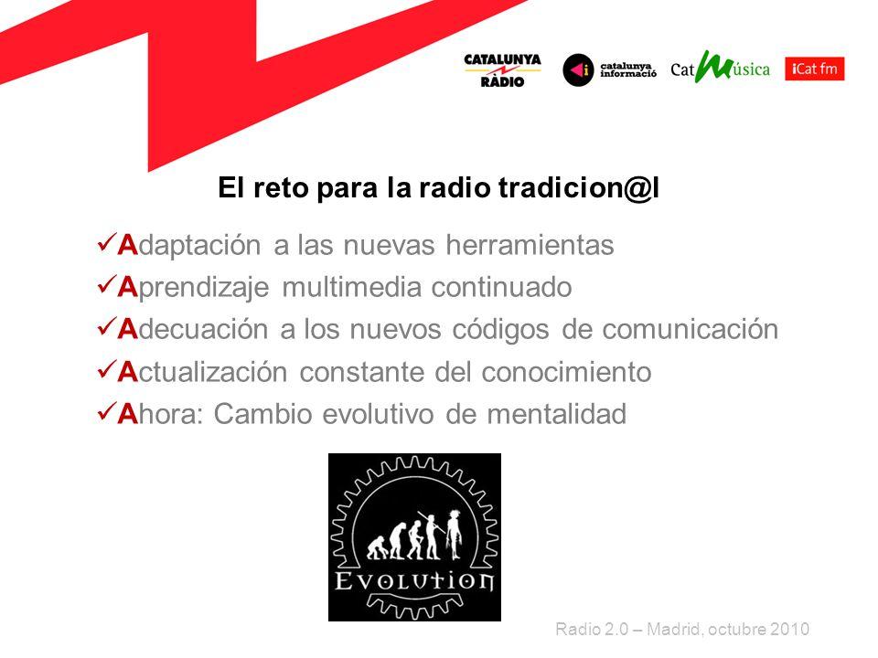 El reto para la radio tradicion@l Adaptación a las nuevas herramientas Aprendizaje multimedia continuado Adecuación a los nuevos códigos de comunicación Actualización constante del conocimiento Ahora: Cambio evolutivo de mentalidad Radio 2.0 – Madrid, octubre 2010