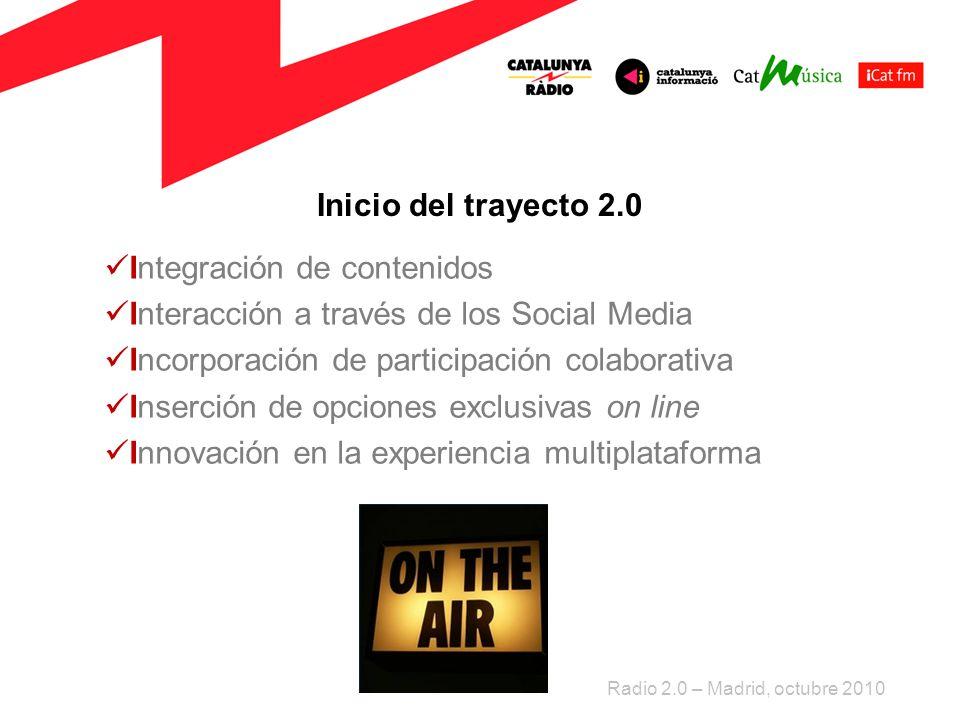 Inicio del trayecto 2.0 Integración de contenidos Interacción a través de los Social Media Incorporación de participación colaborativa Inserción de opciones exclusivas on line Innovación en la experiencia multiplataforma Radio 2.0 – Madrid, octubre 2010