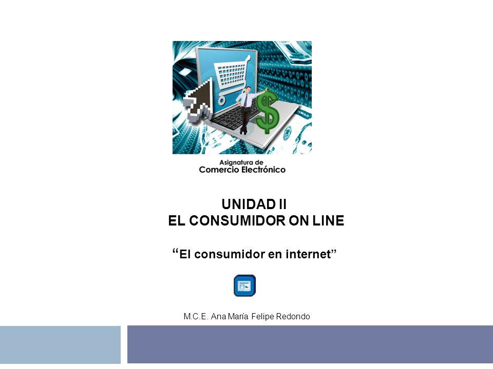 UNIDAD II EL CONSUMIDOR ON LINE El consumidor en internet M.C.E. Ana María Felipe Redondo